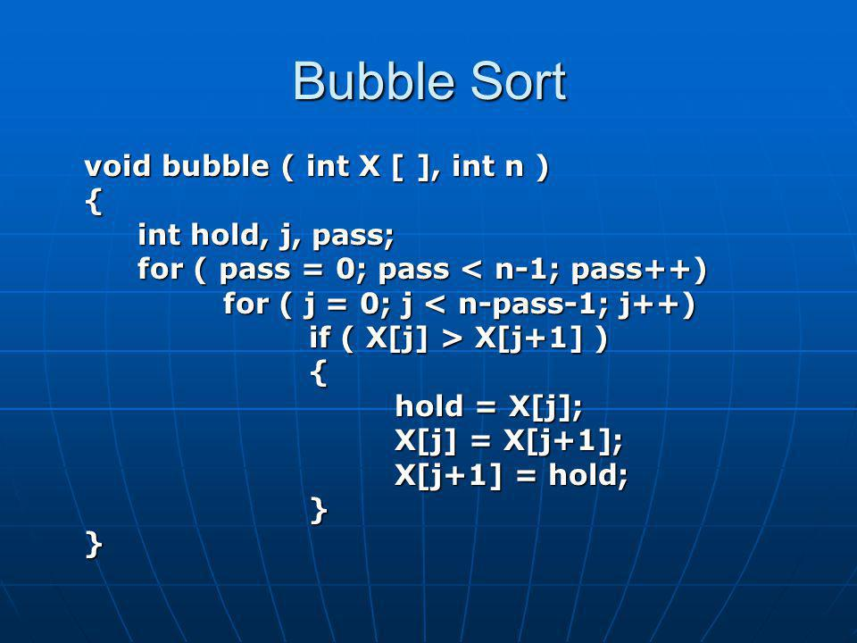 Bubble Sort void bubble ( int X [ ], int n ) { int hold, j, pass;